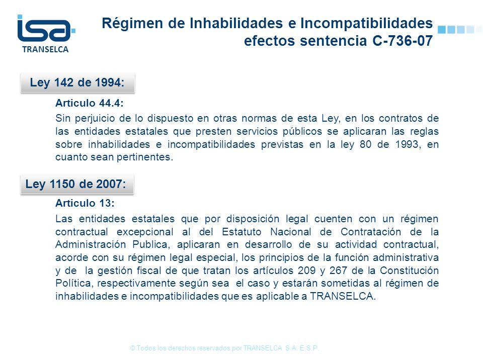 TRANSELCA Régimen de Inhabilidades e Incompatibilidades efectos sentencia C-736-07 Articulo 44.4: Sin perjuicio de lo dispuesto en otras normas de esta Ley, en los contratos de las entidades estatales que presten servicios públicos se aplicaran las reglas sobre inhabilidades e incompatibilidades previstas en la ley 80 de 1993, en cuanto sean pertinentes.