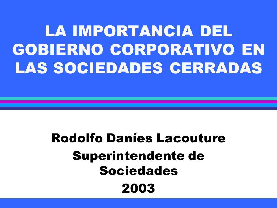 LA IMPORTANCIA DEL GOBIERNO CORPORATIVO EN LAS SOCIEDADES CERRADAS Rodolfo Daníes Lacouture Superintendente de Sociedades 2003