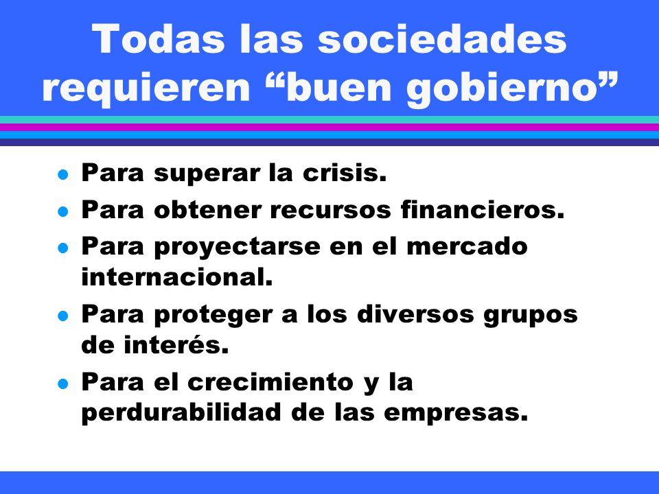 Todas las sociedades requieren buen gobierno l Para superar la crisis. l Para obtener recursos financieros. l Para proyectarse en el mercado internaci