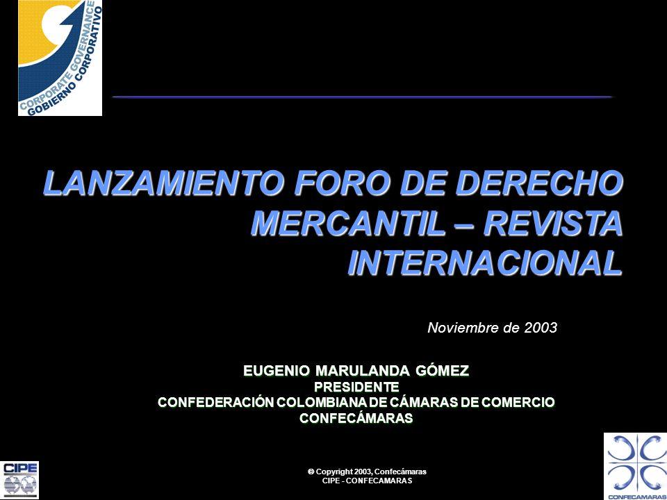 Copyright 2003, Confecámaras CIPE - CONFECAMARAS LANZAMIENTO FORO DE DERECHO MERCANTIL – REVISTA INTERNACIONAL Noviembre de 2003 EUGENIO MARULANDA GÓMEZ PRESIDENTE CONFEDERACIÓN COLOMBIANA DE CÁMARAS DE COMERCIO CONFECÁMARAS
