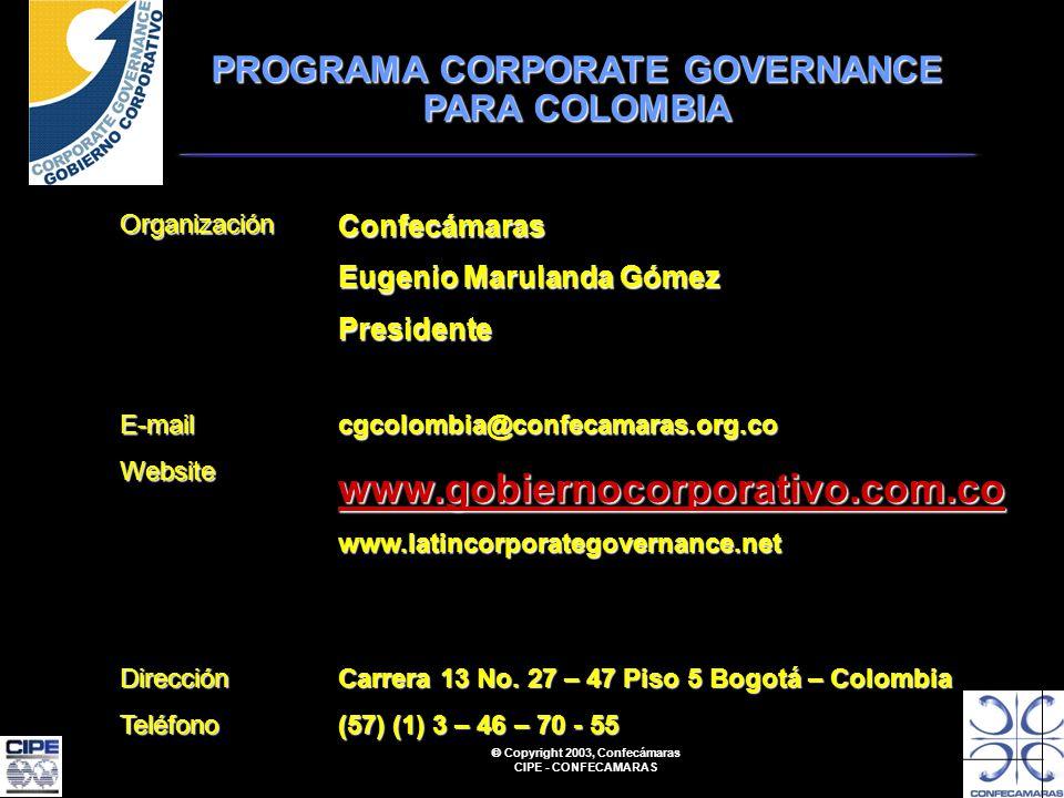 Copyright 2003, Confecámaras CIPE - CONFECAMARAS OrganizaciónConfecámaras Eugenio Marulanda Gómez Presidente E-mailWebsitecgcolombia@confecamaras.org.co www.gobiernocorporativo.com.co www.latincorporategovernance.net DirecciónTeléfono Carrera 13 No.
