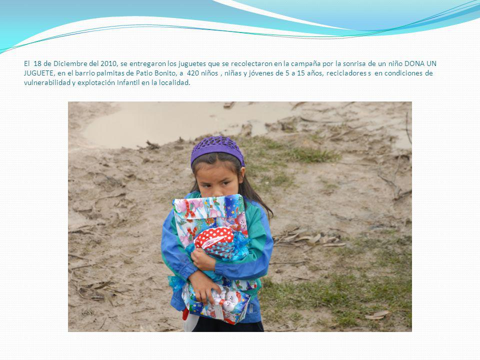 El 18 de Diciembre del 2010, se entregaron los juguetes que se recolectaron en la campaña por la sonrisa de un niño DONA UN JUGUETE, en el barrio palmitas de Patio Bonito, a 420 niños, niñas y jóvenes de 5 a 15 años, recicladores s en condiciones de vulnerabilidad y explotación Infantil en la localidad.