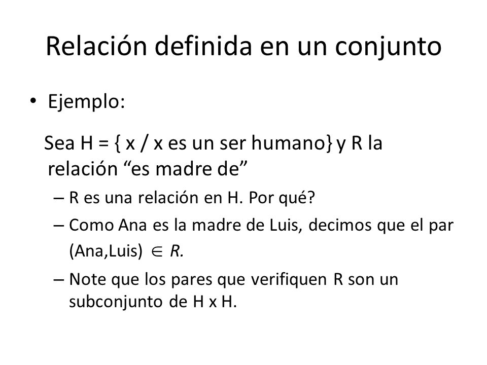 Relación definida en un conjunto Ejemplo: Sea H = { x / x es un ser humano} y R la relación es madre de – R es una relación en H.