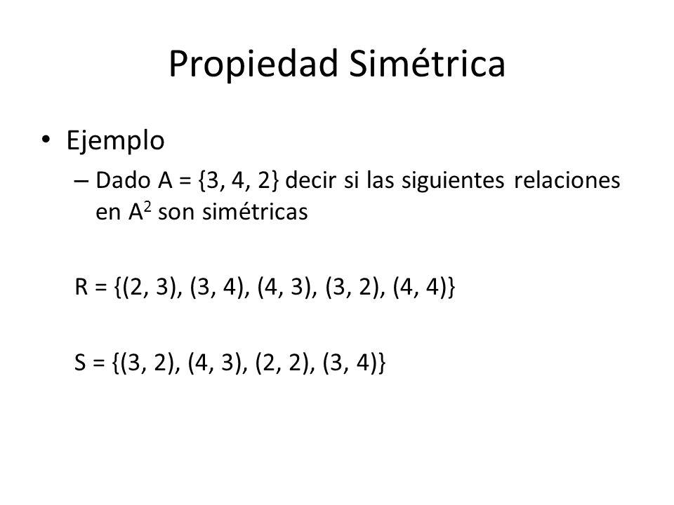 Propiedad Simétrica Ejemplo – Dado A = {3, 4, 2} decir si las siguientes relaciones en A 2 son simétricas R = {(2, 3), (3, 4), (4, 3), (3, 2), (4, 4)} S = {(3, 2), (4, 3), (2, 2), (3, 4)}