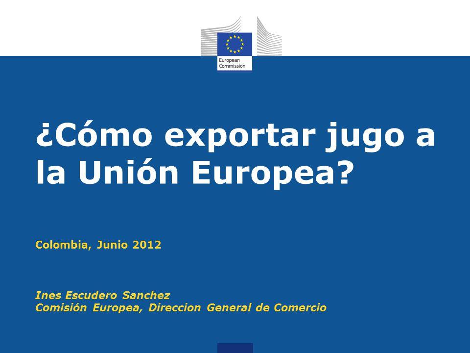 Colombia, Junio 2012 Ines Escudero Sanchez Comisión Europea, Direccion General de Comercio ¿Cómo exportar jugo a la Unión Europea?