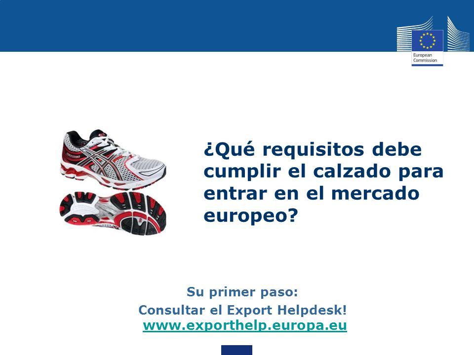 ¿Qué requisitos debe cumplir el calzado para entrar en el mercado europeo? Su primer paso: Consultar el Export Helpdesk! www.exporthelp.europa.eu www.