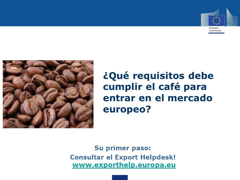 ¿Qué requisitos debe cumplir el café para entrar en el mercado europeo? Su primer paso: Consultar el Export Helpdesk! www.exporthelp.europa.eu www.exp