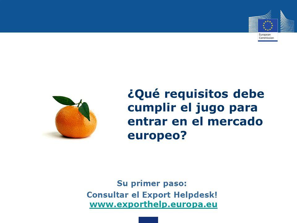 ¿Qué requisitos debe cumplir el jugo para entrar en el mercado europeo? Su primer paso: Consultar el Export Helpdesk! www.exporthelp.europa.eu www.exp