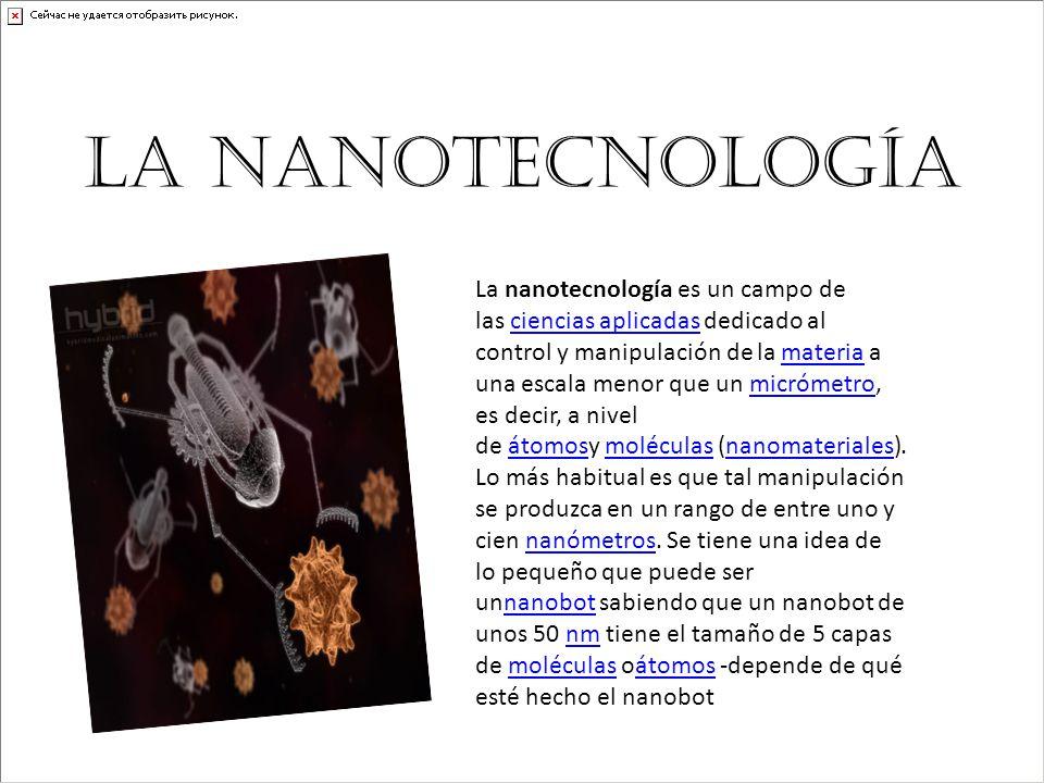 La nanotecnología La nanotecnología es un campo de las ciencias aplicadas dedicado al control y manipulación de la materia a una escala menor que un m
