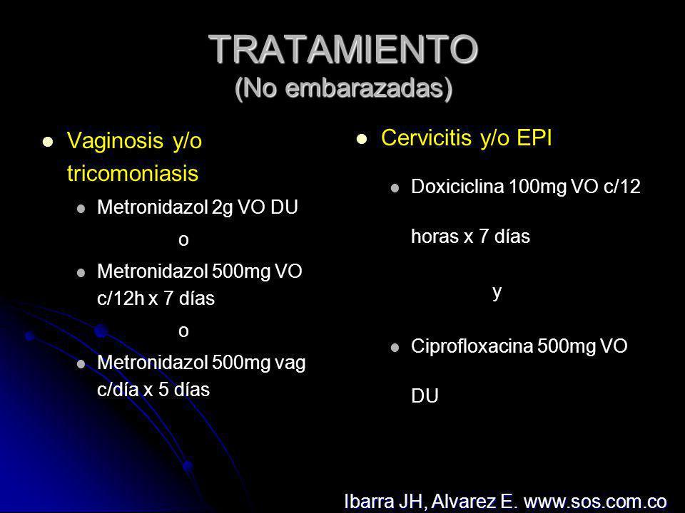 TRATAMIENTO (No embarazadas) Vaginosis y/o tricomoniasis Metronidazol 2g VO DU o Metronidazol 500mg VO c/12h x 7 días o Metronidazol 500mg vag c/día x