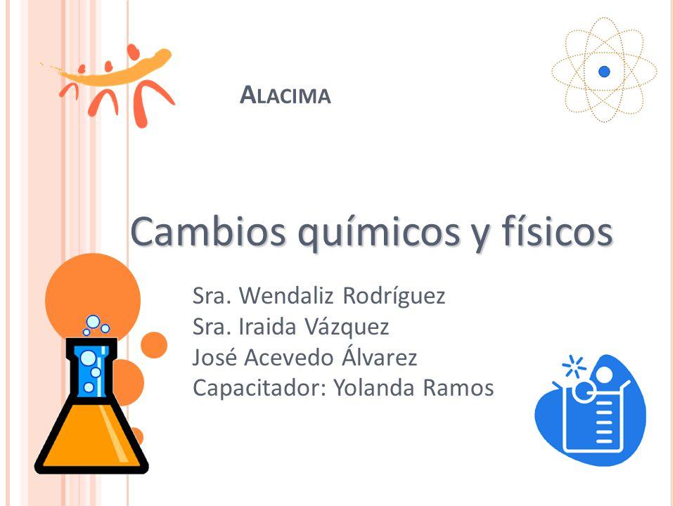 A LACIMA Sra. Wendaliz Rodríguez Sra. Iraida Vázquez José Acevedo Álvarez Capacitador: Yolanda Ramos Cambios químicos y físicos