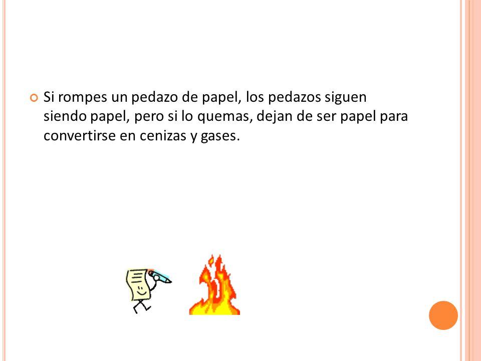 Si rompes un pedazo de papel, los pedazos siguen siendo papel, pero si lo quemas, dejan de ser papel para convertirse en cenizas y gases.