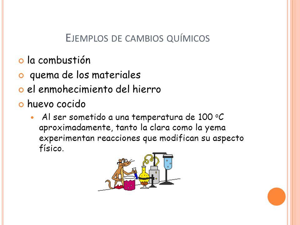 E JEMPLOS DE CAMBIOS QUÍMICOS la combustión quema de los materiales el enmohecimiento del hierro huevo cocido Al ser sometido a una temperatura de 100