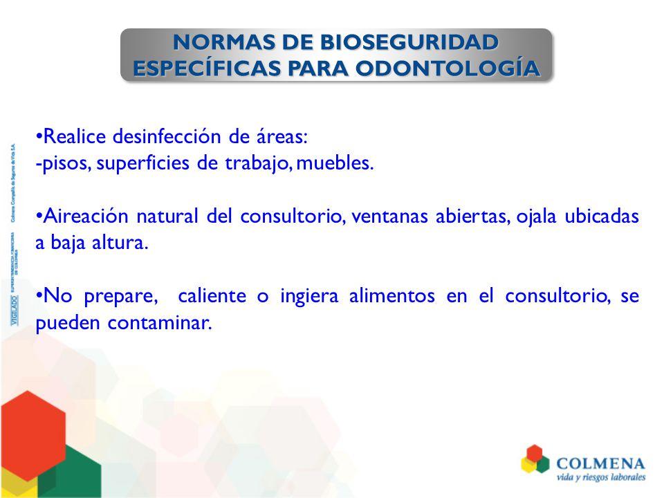 NORMAS DE BIOSEGURIDAD ESPECÍFICAS PARA ODONTOLOGÍA NORMAS DE BIOSEGURIDAD ESPECÍFICAS PARA ODONTOLOGÍA Realice desinfección de áreas: -pisos, superfi