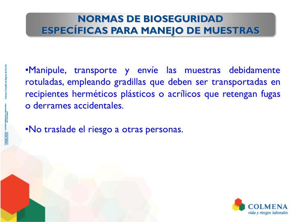 NORMAS DE BIOSEGURIDAD ESPECÍFICAS PARA MANEJO DE MUESTRAS NORMAS DE BIOSEGURIDAD ESPECÍFICAS PARA MANEJO DE MUESTRAS Manipule, transporte y envíe las