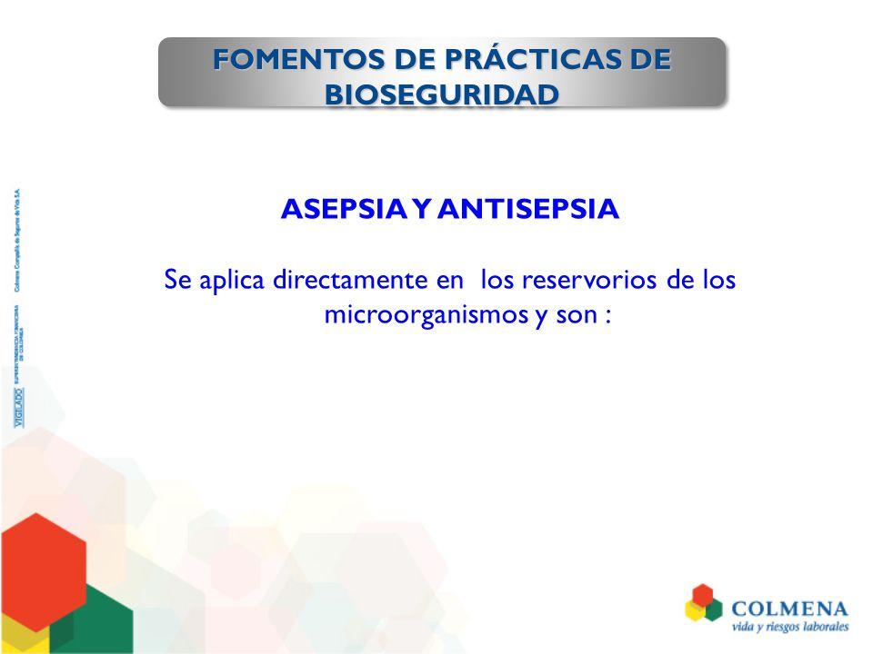 FOMENTOS DE PRÁCTICAS DE BIOSEGURIDAD ASEPSIA Y ANTISEPSIA Se aplica directamente en los reservorios de los microorganismos y son :