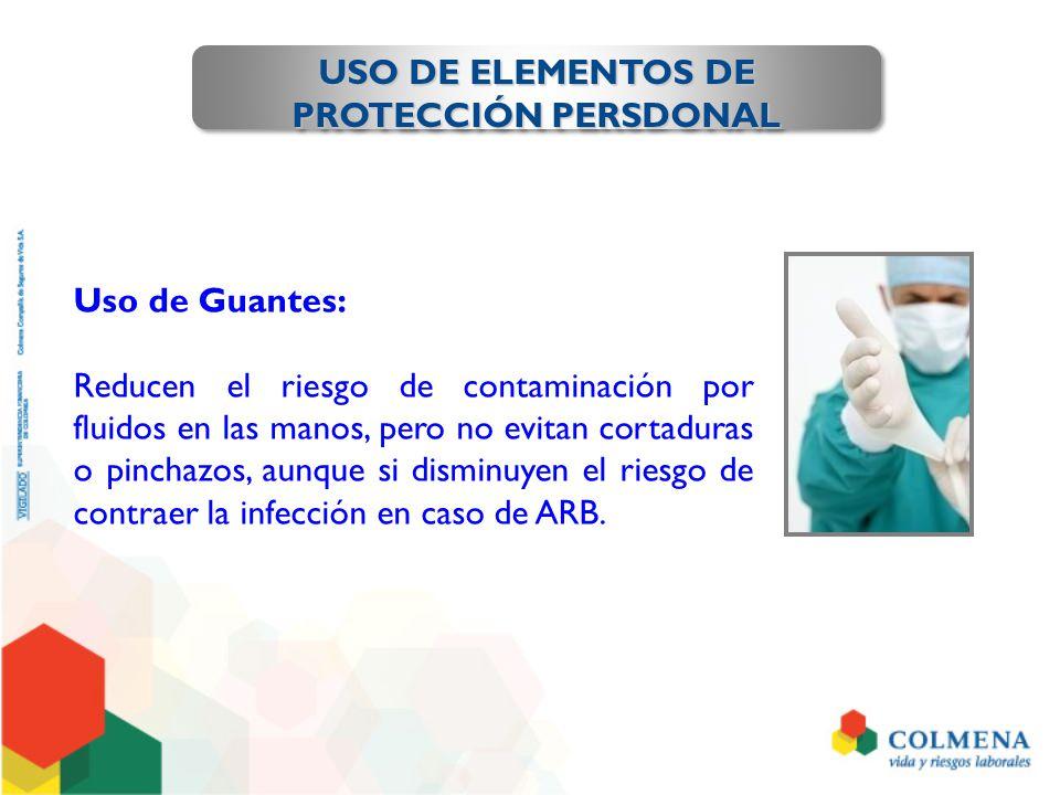 USO DE ELEMENTOS DE PROTECCIÓN PERSDONAL Uso de Guantes: Reducen el riesgo de contaminación por fluidos en las manos, pero no evitan cortaduras o pinc