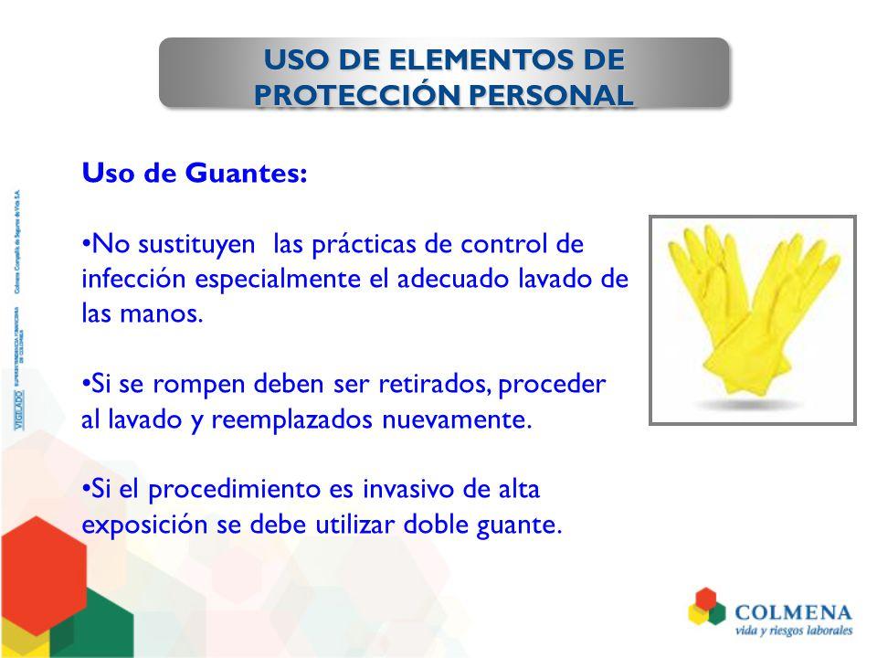 USO DE ELEMENTOS DE PROTECCIÓN PERSONAL Uso de Guantes: No sustituyen las prácticas de control de infección especialmente el adecuado lavado de las ma