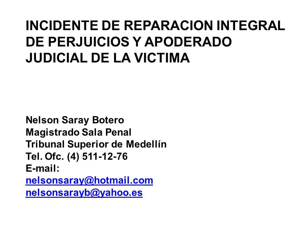 INCIDENTE DE REPARACION INTEGRAL DE PERJUICIOS Y APODERADO JUDICIAL DE LA VICTIMA Nelson Saray Botero Magistrado Sala Penal Tribunal Superior de Medellín Tel.