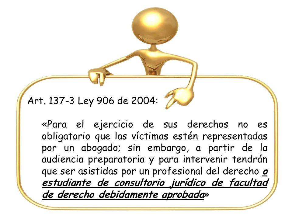 Art. 137-3 Ley 906 de 2004: «Para el ejercicio de sus derechos no es obligatorio que las víctimas estén representadas por un abogado; sin embargo, a p