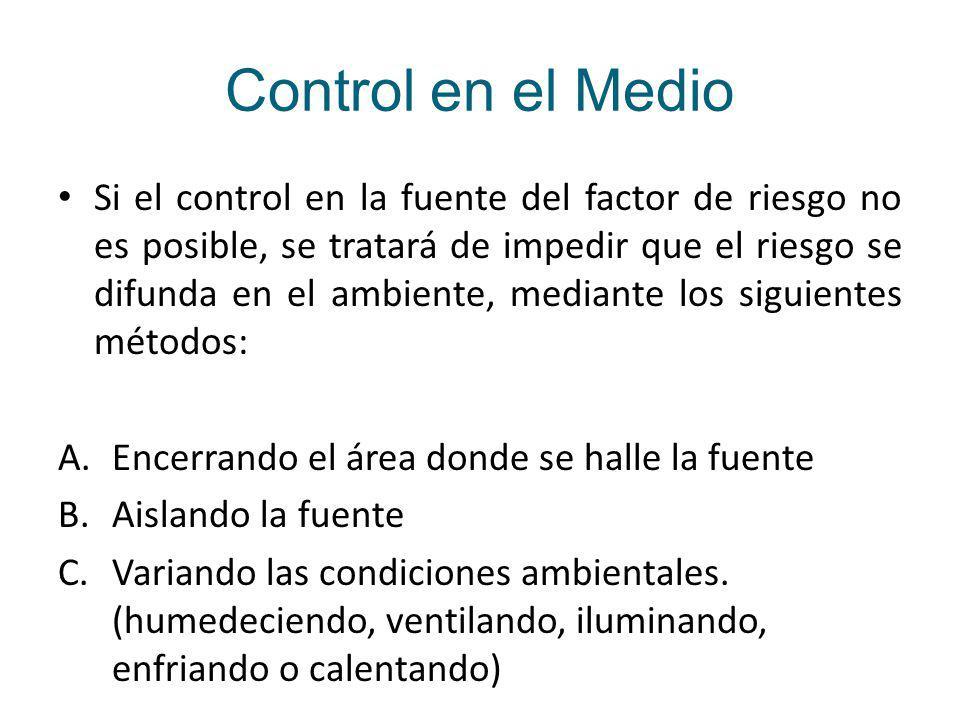 Control en el Medio Si el control en la fuente del factor de riesgo no es posible, se tratará de impedir que el riesgo se difunda en el ambiente, mediante los siguientes métodos: A.Encerrando el área donde se halle la fuente B.Aislando la fuente C.Variando las condiciones ambientales.