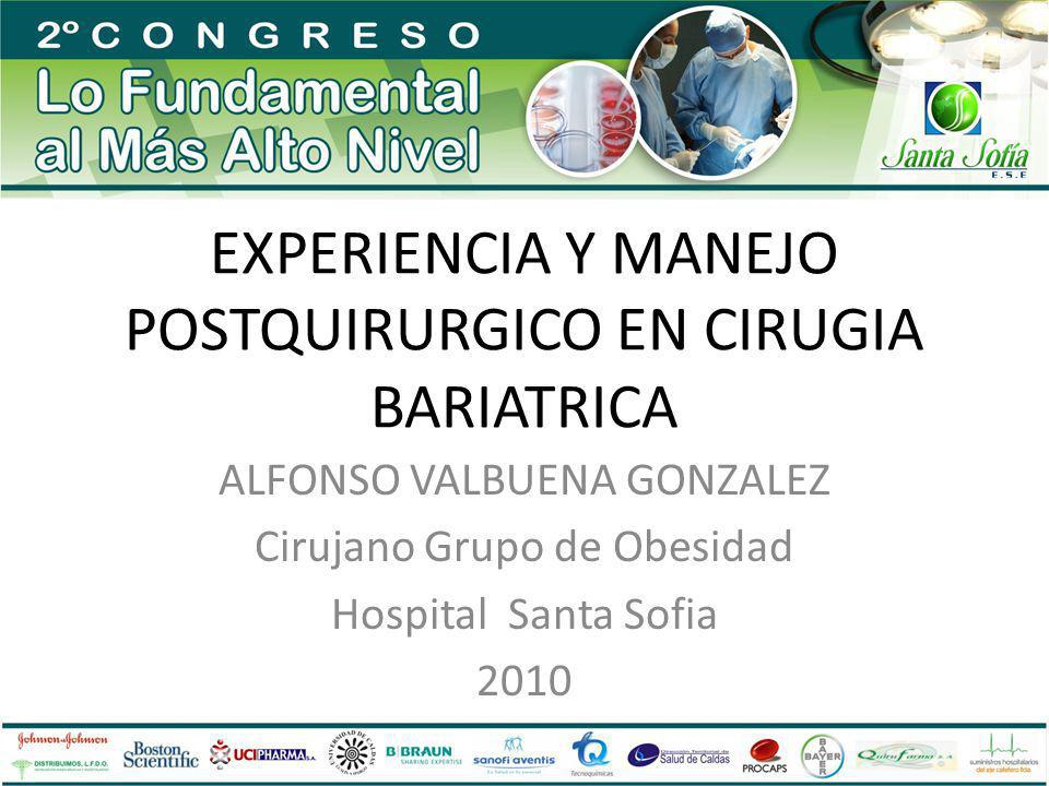 EXPERIENCIA Y MANEJO POSTQUIRURGICO EN CIRUGIA BARIATRICA ALFONSO VALBUENA GONZALEZ Cirujano Grupo de Obesidad Hospital Santa Sofia 2010