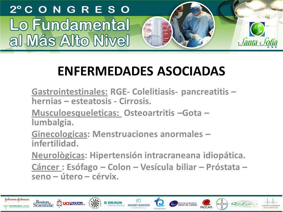 ENFERMEDADES ASOCIADAS Gastrointestinales: RGE- Colelitiasis- pancreatitis – hernias – esteatosis - Cirrosis. Musculoesqueleticas: Osteoartritis –Gota
