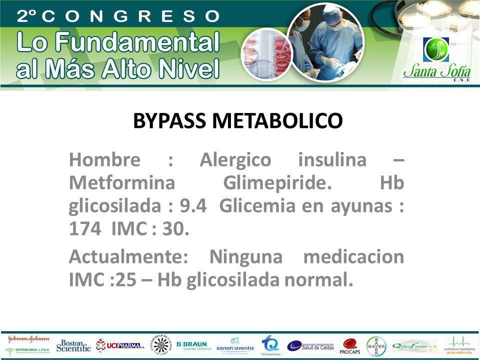 BYPASS METABOLICO Hombre : Alergico insulina – Metformina Glimepiride. Hb glicosilada : 9.4 Glicemia en ayunas : 174 IMC : 30. Actualmente: Ninguna me
