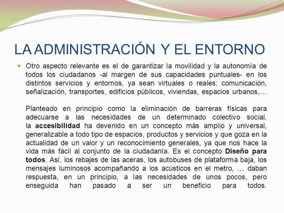 LA ADMINISTRACIÓN Y EL ENTORNO Otro aspecto relevante es el de garantizar la movilidad y la autonomía de todos los ciudadanos -al margen de sus capaci