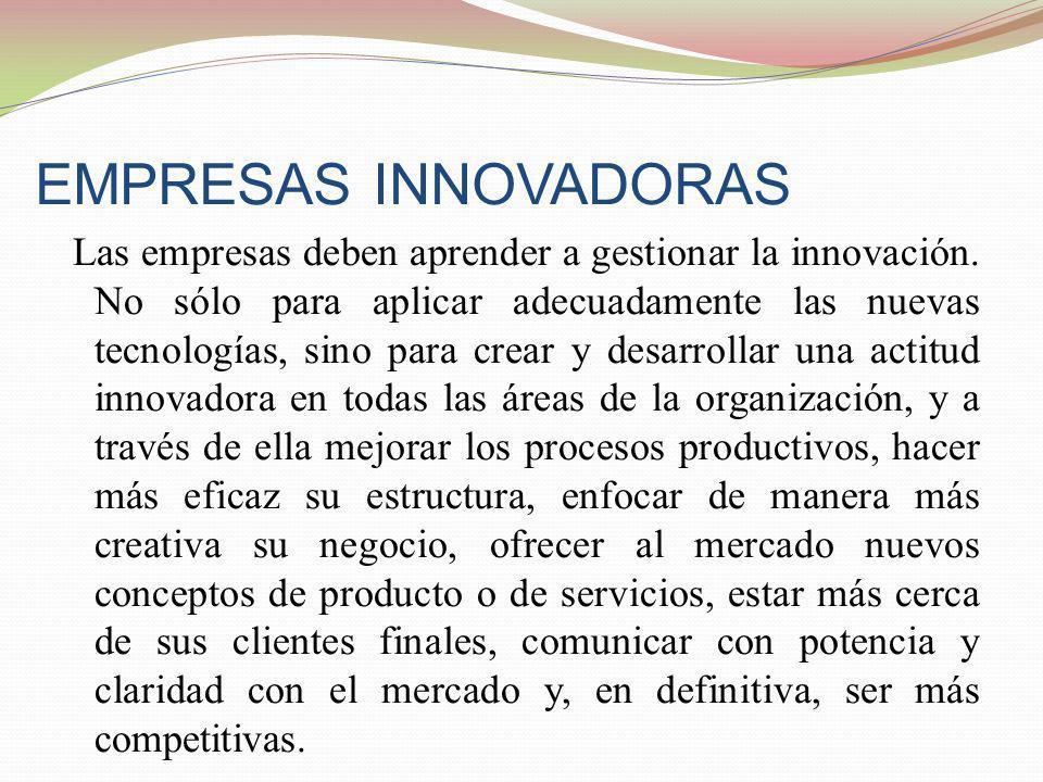 EMPRESAS INNOVADORAS Las empresas deben aprender a gestionar la innovación. No sólo para aplicar adecuadamente las nuevas tecnologías, sino para crear