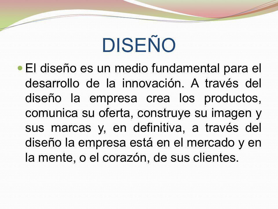 DISEÑO El diseño es un medio fundamental para el desarrollo de la innovación. A través del diseño la empresa crea los productos, comunica su oferta, c