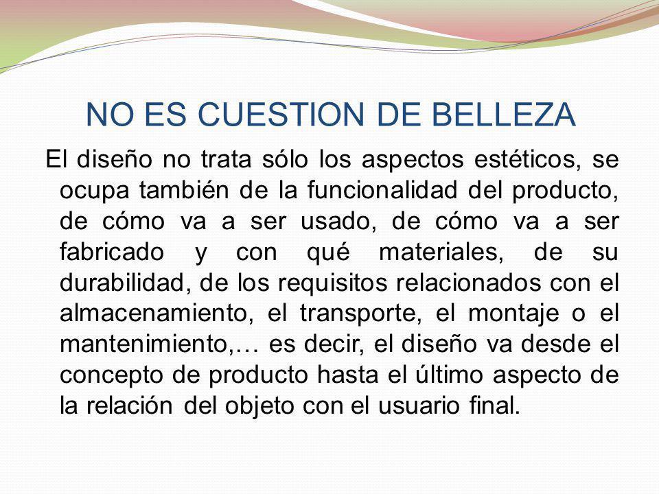 NO ES CUESTION DE BELLEZA El diseño no trata sólo los aspectos estéticos, se ocupa también de la funcionalidad del producto, de cómo va a ser usado, d
