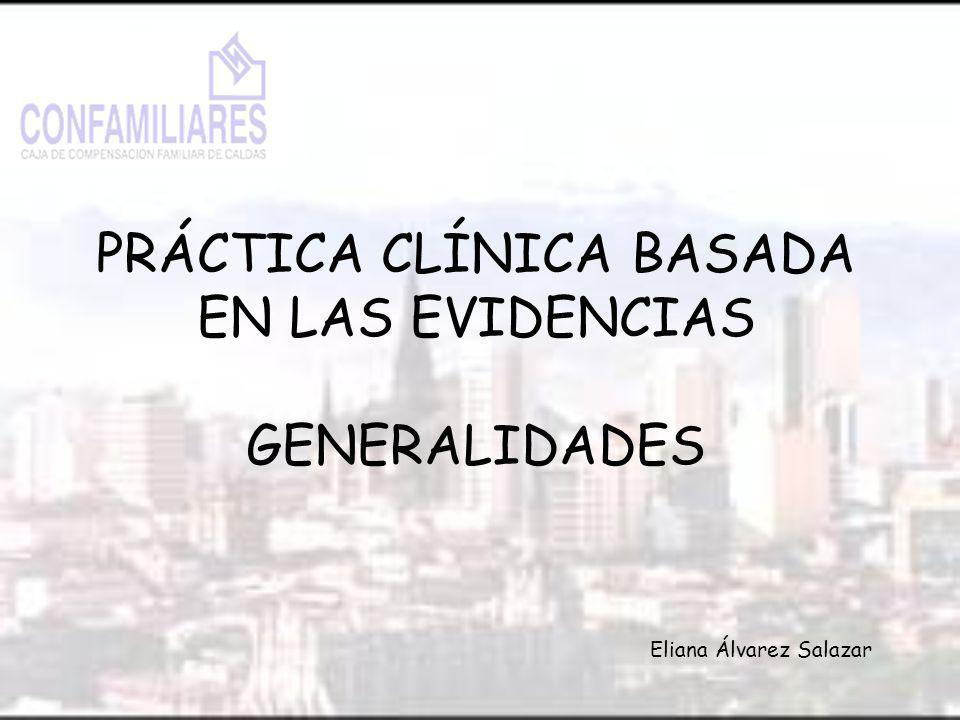 PRÁCTICA CLÍNICA BASADA EN LAS EVIDENCIAS GENERALIDADES Eliana Álvarez Salazar