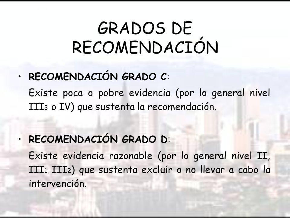 GRADOS DE RECOMENDACIÓN RECOMENDACIÓN GRADO C: Existe poca o pobre evidencia (por lo general nivel III 3 o IV) que sustenta la recomendación.