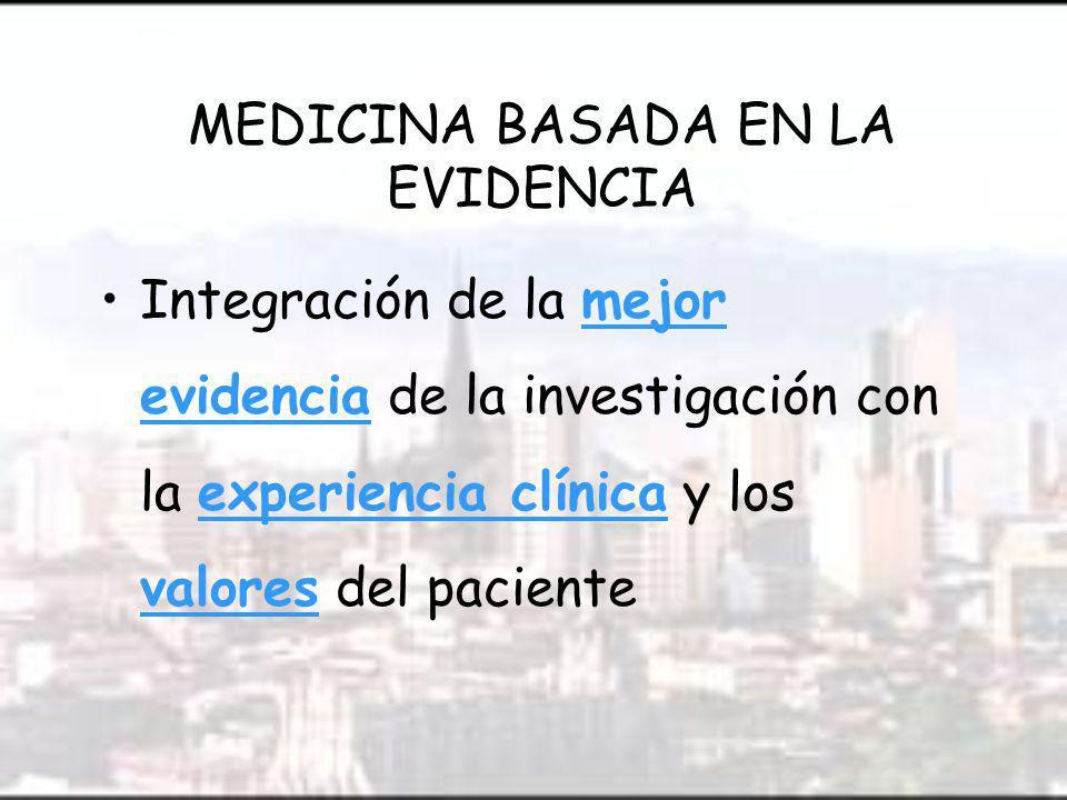 MEDICINA BASADA EN LA EVIDENCIA Integración de la mejor evidencia de la investigación con la experiencia clínica y los valores del paciente