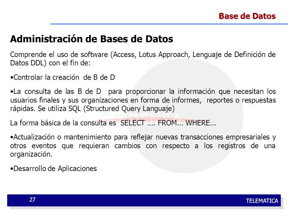 TELEMATICA 27 Base de Datos Administración de Bases de Datos Comprende el uso de software (Access, Lotus Approach, Lenguaje de Definición de Datos DDL