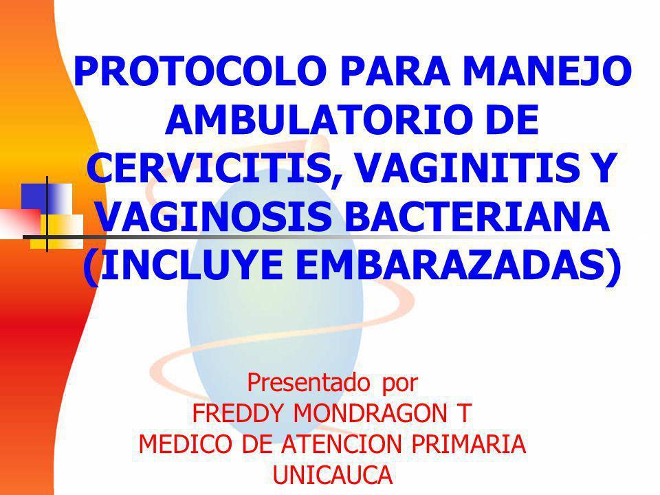 PROTOCOLO PARA MANEJO AMBULATORIO DE CERVICITIS, VAGINITIS Y VAGINOSIS BACTERIANA (INCLUYE EMBARAZADAS) Presentado por FREDDY MONDRAGON T MEDICO DE ATENCION PRIMARIA UNICAUCA
