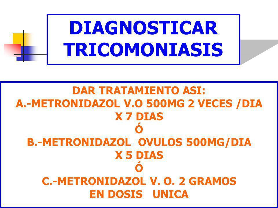 DR FREDDY MONDRAGON T18 DIAGNOSTICAR TRICOMONIASIS DAR TRATAMIENTO ASI: A.-METRONIDAZOL V.O 500MG 2 VECES /DIA X 7 DIAS Ó B.-METRONIDAZOL OVULOS 500MG/DIA X 5 DIAS Ó C.-METRONIDAZOL V.