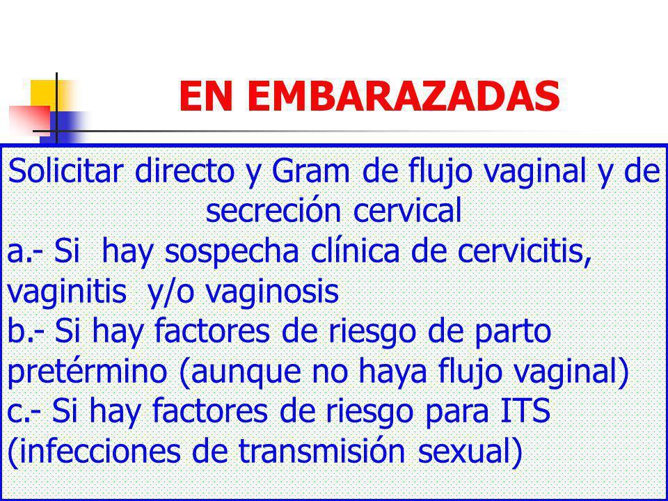 DR FREDDY MONDRAGON T20 EN EMBARAZADAS Solicitar directo y Gram de flujo vaginal y de secreción cervical a.- Si hay sospecha clínica de cervicitis, vaginitis y/o vaginosis b.- Si hay factores de riesgo de parto pretérmino (aunque no haya flujo vaginal) c.- Si hay factores de riesgo para ITS (infecciones de transmisión sexual)