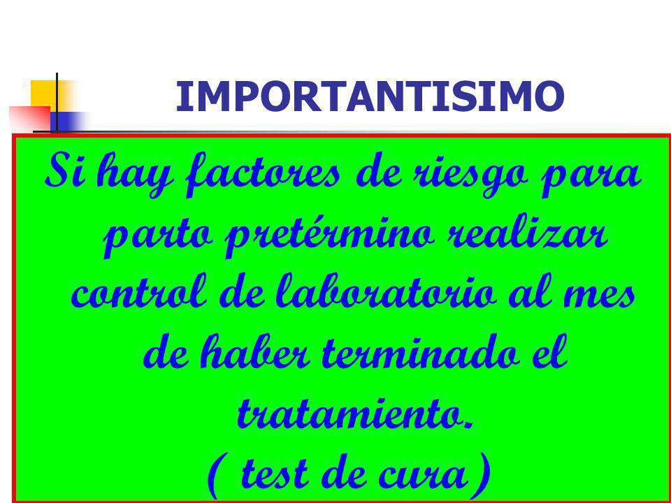 DR FREDDY MONDRAGON T22 IMPORTANTISIMO Si hay factores de riesgo para parto pretérmino realizar control de laboratorio al mes de haber terminado el tratamiento.