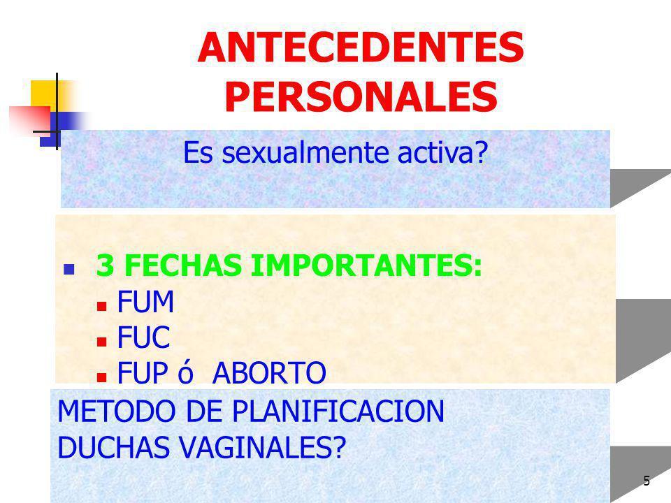 DR FREDDY MONDRAGON T5 ANTECEDENTES PERSONALES 3 FECHAS IMPORTANTES: FUM FUC FUP ó ABORTO Es sexualmente activa.