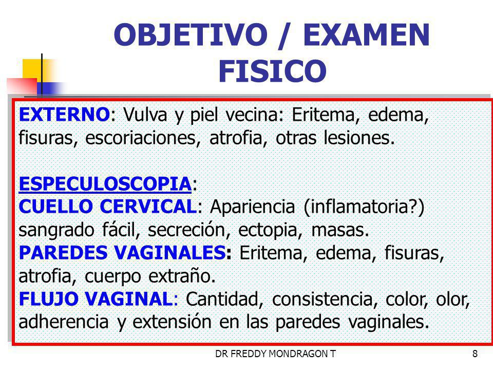 DR FREDDY MONDRAGON T8 OBJETIVO / EXAMEN FISICO EXTERNO: Vulva y piel vecina: Eritema, edema, fisuras, escoriaciones, atrofia, otras lesiones.