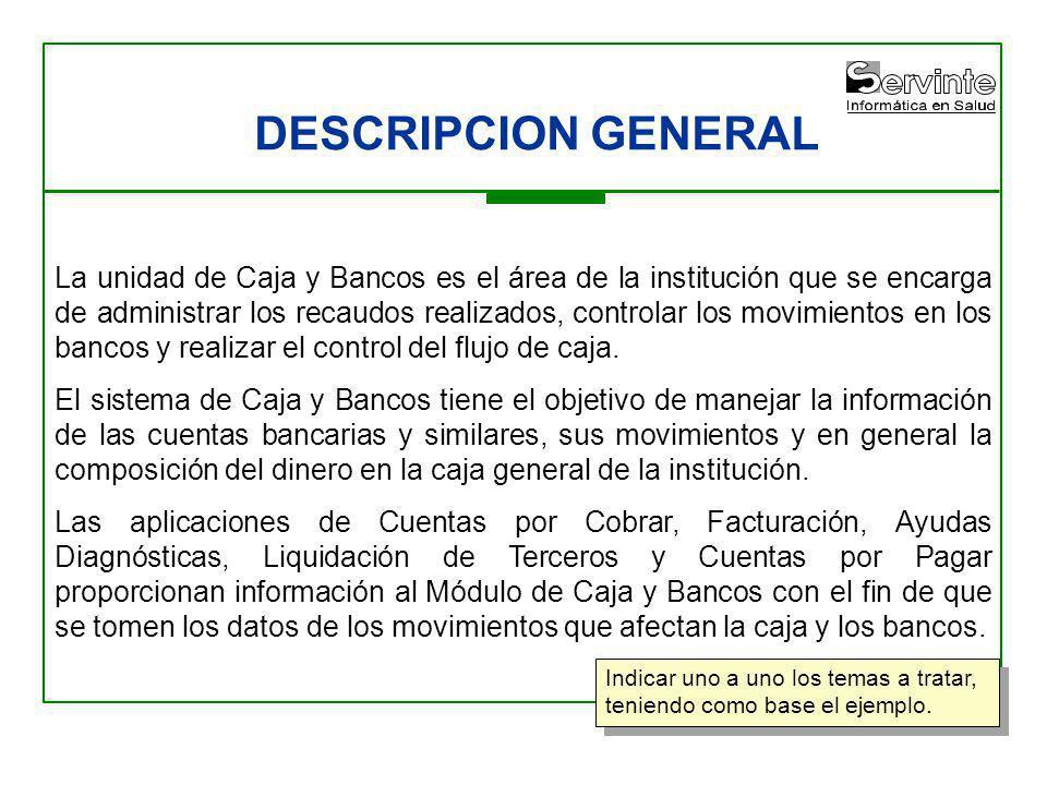 DESCRIPCION GENERAL La unidad de Caja y Bancos es el área de la institución que se encarga de administrar los recaudos realizados, controlar los movim