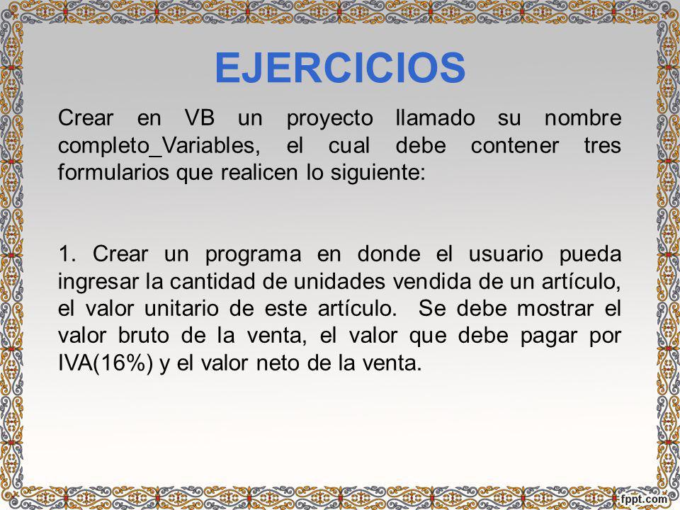 EJERCICIOS Crear en VB un proyecto llamado su nombre completo_Variables, el cual debe contener tres formularios que realicen lo siguiente: 1. Crear un