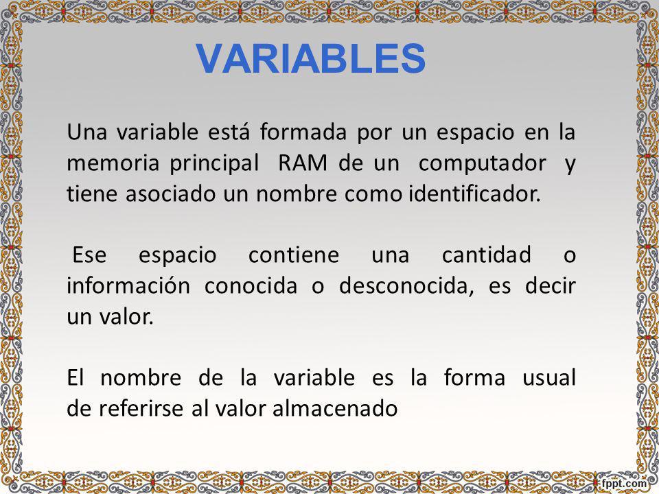 VARIABLES Una variable está formada por un espacio en la memoria principal RAM de un computador y tiene asociado un nombre como identificador. Ese esp