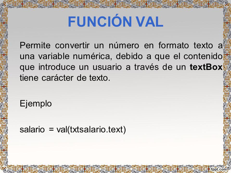FUNCIÓN VAL Permite convertir un número en formato texto a una variable numérica, debido a que el contenido que introduce un usuario a través de un te