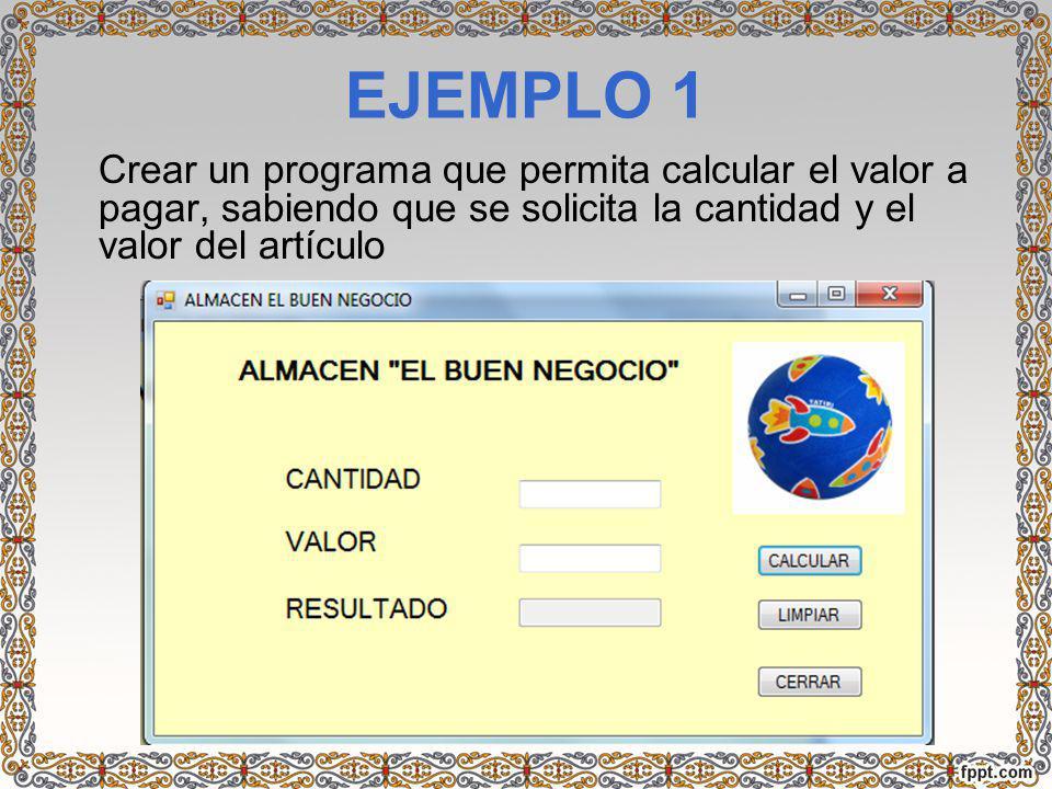 EJEMPLO 1 Crear un programa que permita calcular el valor a pagar, sabiendo que se solicita la cantidad y el valor del artículo