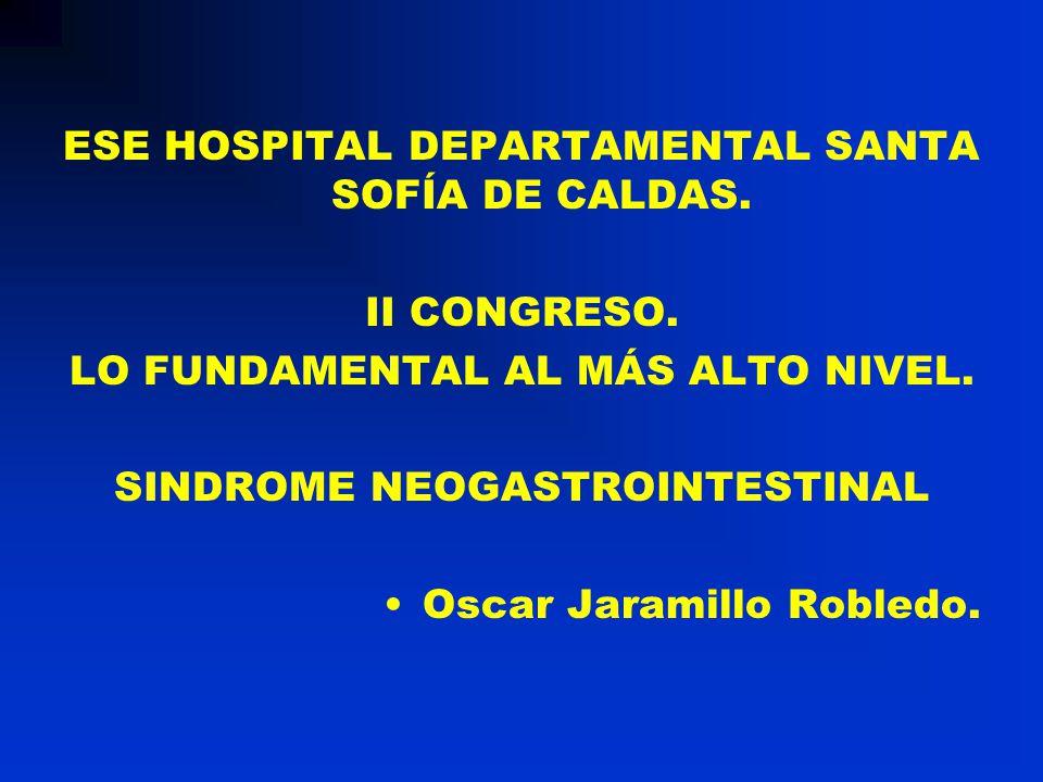 ESE HOSPITAL DEPARTAMENTAL SANTA SOFÍA DE CALDAS. II CONGRESO. LO FUNDAMENTAL AL MÁS ALTO NIVEL. SINDROME NEOGASTROINTESTINAL Oscar Jaramillo Robledo.
