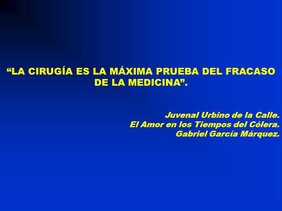 LA CIRUGÍA ES LA MÁXIMA PRUEBA DEL FRACASO DE LA MEDICINA. Juvenal Urbino de la Calle. El Amor en los Tiempos del Cólera. Gabriel García Márquez.