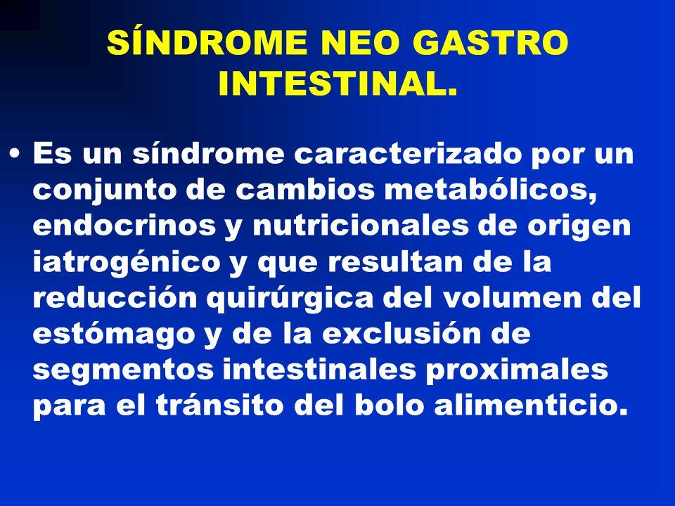 SÍNDROME NEO GASTRO INTESTINAL. Es un síndrome caracterizado por un conjunto de cambios metabólicos, endocrinos y nutricionales de origen iatrogénico